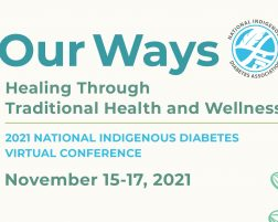 2021 National Indigenous Diabetes Virtual Conference Our Ways Healing Through Traditional Health and Wellness November 15-17, 2021